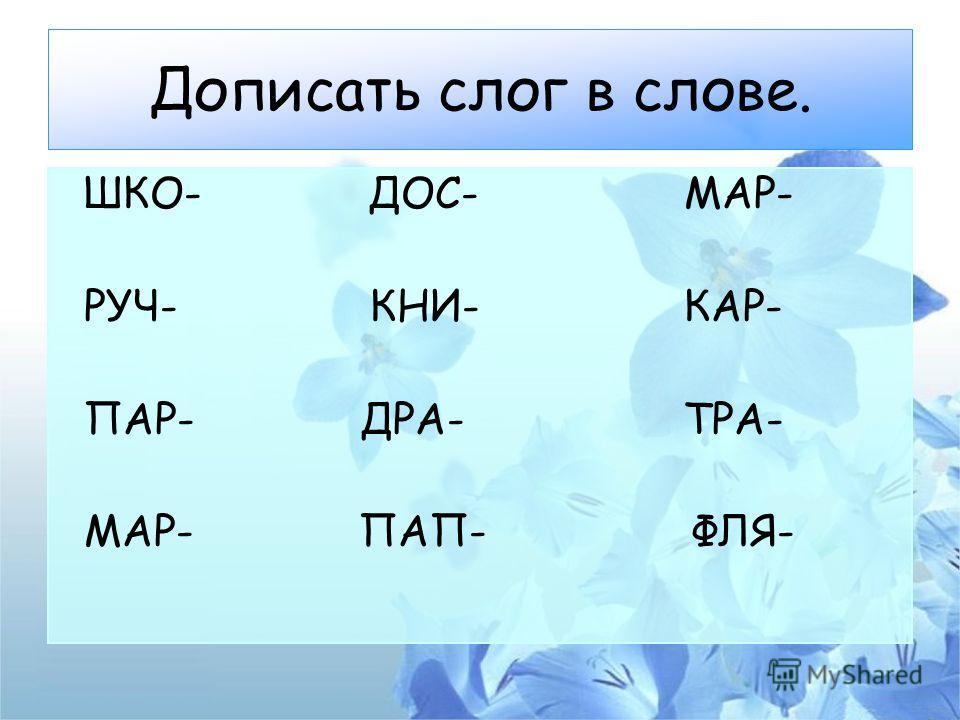 Дописать слог в слове. ШКО- ДОС- МАР- РУЧ- КНИ- КАР- ПАР- ДРА- ТРА- МАР- ПАП- ФЛЯ-