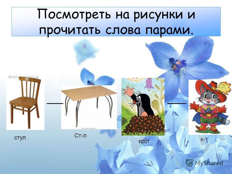 Посмотреть на рисунки и прочитать слова парами. стул Ст-л крот к-т