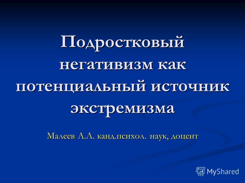Подростковый негативизм как потенциальный источник экстремизма Малеев А.Л. канд.психол. наук, доцент