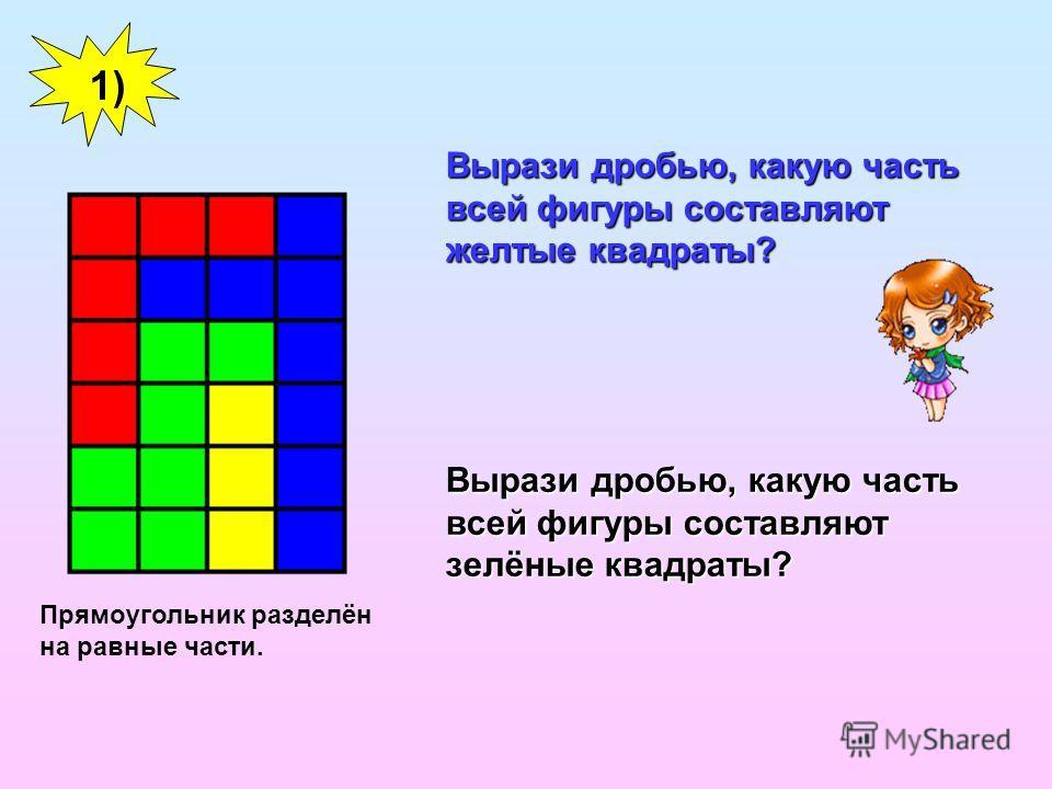 Вырази дробью, какую часть всей фигуры составляют желтые квадраты? Вырази дробью, какую часть всей фигуры составляют зелёные квадраты? 1) Прямоугольник разделён на равные части.