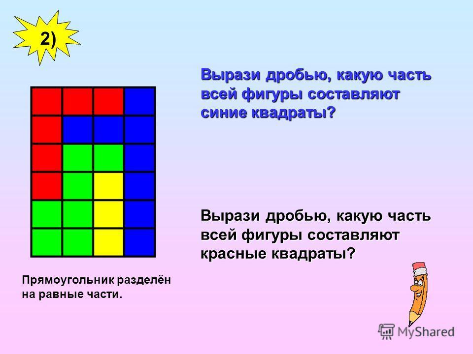 Вырази дробью, какую часть всей фигуры составляют синие квадраты? Вырази дробью, какую часть всей фигуры составляют красные квадраты? 2) Прямоугольник разделён на равные части.