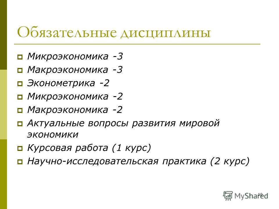 Обязательные дисциплины Микроэкономика -3 Макроэкономика -3 Эконометрика -2 Микроэкономика -2 Макроэкономика -2 Актуальные вопросы развития мировой экономики Курсовая работа (1 курс) Научно-исследовательская практика (2 курс) 10