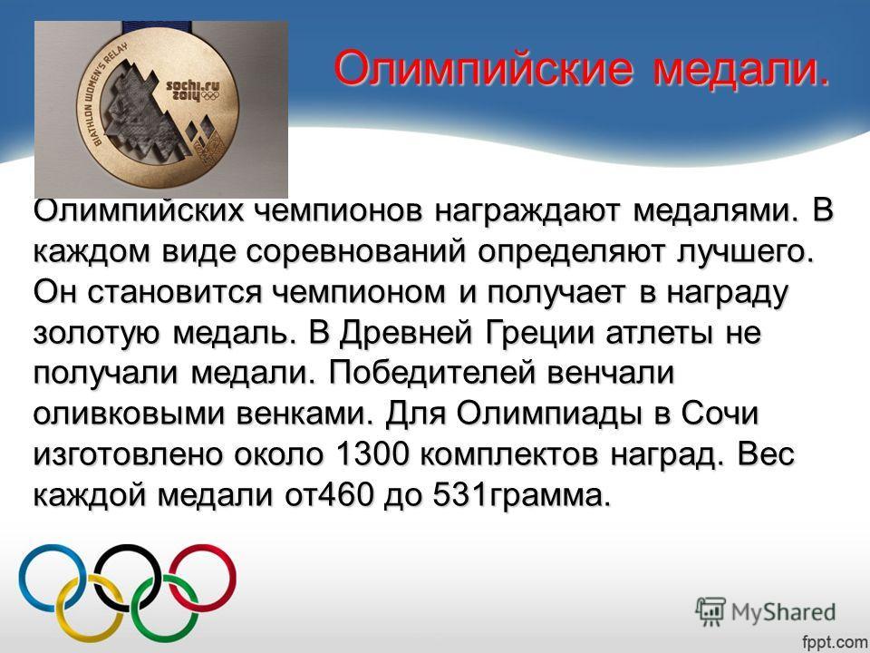 Олимпийские медали. Олимпийских чемпионов награждают медалями. В каждом виде соревнований определяют лучшего. Он становится чемпионом и получает в награду золотую медаль. В Древней Греции атлеты не получали медали. Победителей венчали оливковыми венк