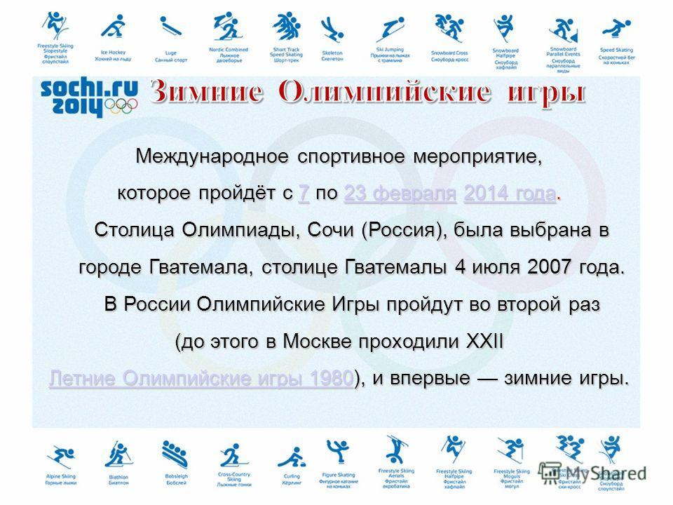 Международное спортивное мероприятие, которое пройдёт с 7 по 23 февраля 2014 года. Столица Олимпиады, Сочи (Россия), была выбрана в городе Гватемала, столице Гватемалы 4 июля 2007 года. В России Олимпийские Игры пройдут во второй раз 723 февраля2014