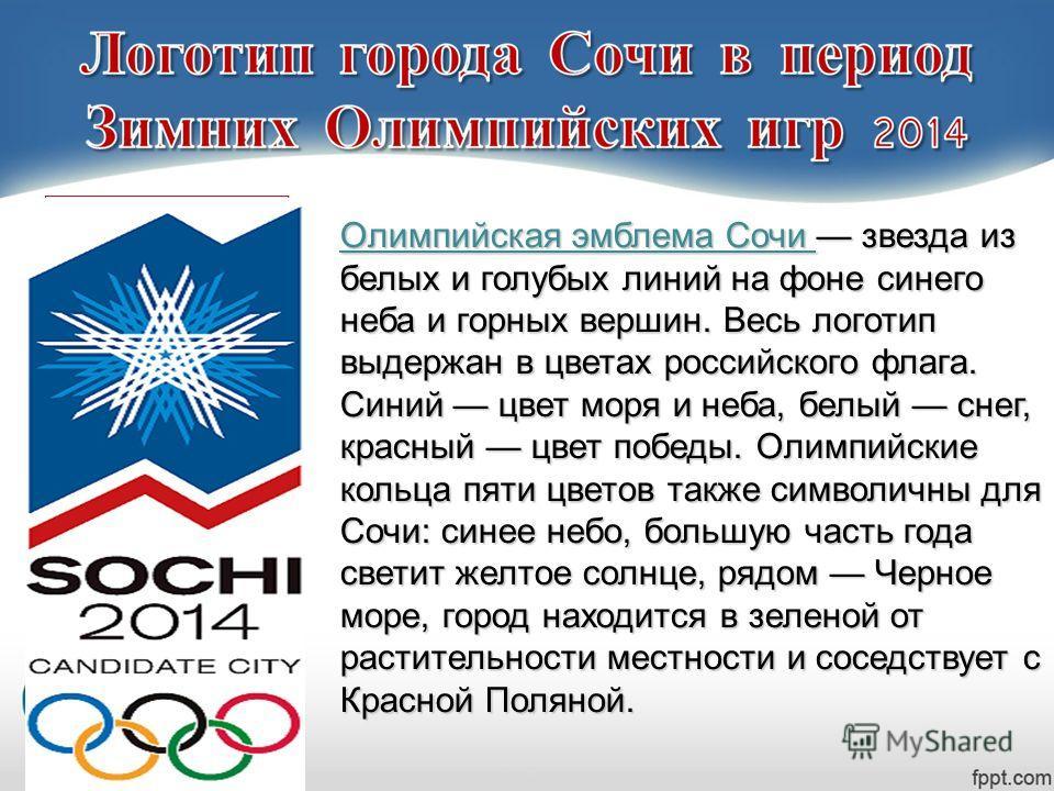 Олимпийская эмблема Сочи звезда из белых и голубых линий на фоне синего неба и горных вершин. Весь логотип выдержан в цветах российского флага. Синий цвет моря и неба, белый снег, красный цвет победы. Олимпийские кольца пяти цветов также символичны д