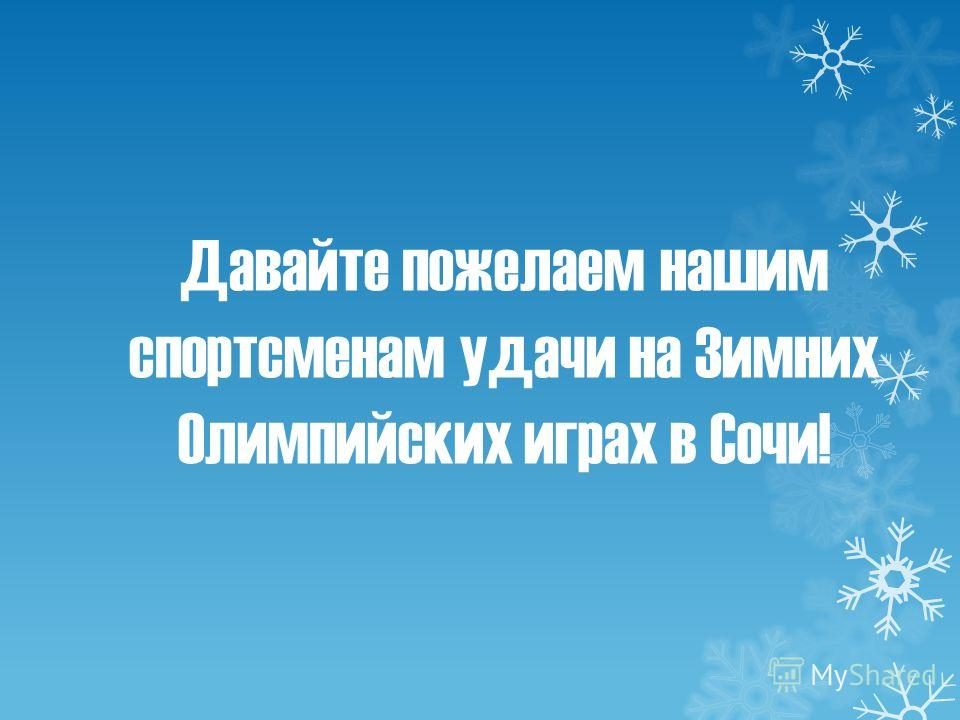 Давайте пожелаем нашим спортсменам удачи на Зимних Олимпийских играх в Сочи!