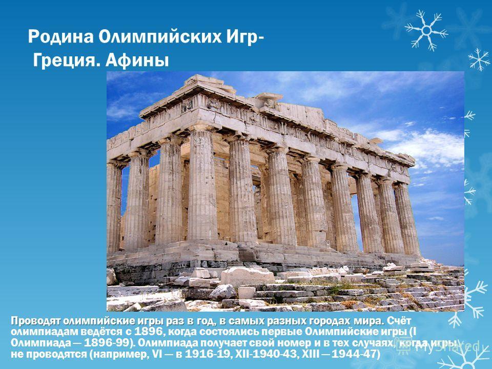 Родина Олимпийских Игр- Греция. Афины Проводят олимпийские игры раз в год, в самых разных городах мира. Проводят олимпийские игры раз в год, в самых разных городах мира. Счёт олимпиадам ведётся с 1896, когда состоялись первые Олимпийские игры (I Олим