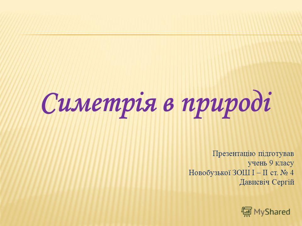 Симетрія в природі Презентацію підготував учень 9 класу Новобузької ЗОШ І – ІІ ст. 4 Дависвіч Сергій