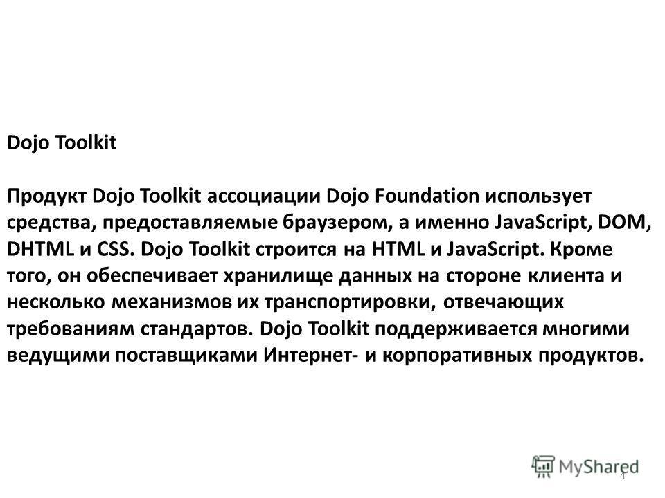 Dojo Toolkit Продукт Dojo Toolkit ассоциации Dojo Foundation использует средства, предоставляемые браузером, а именно JavaScript, DOM, DHTML и CSS. Dojo Toolkit строится на HTML и JavaScript. Кроме того, он обеспечивает хранилище данных на стороне кл