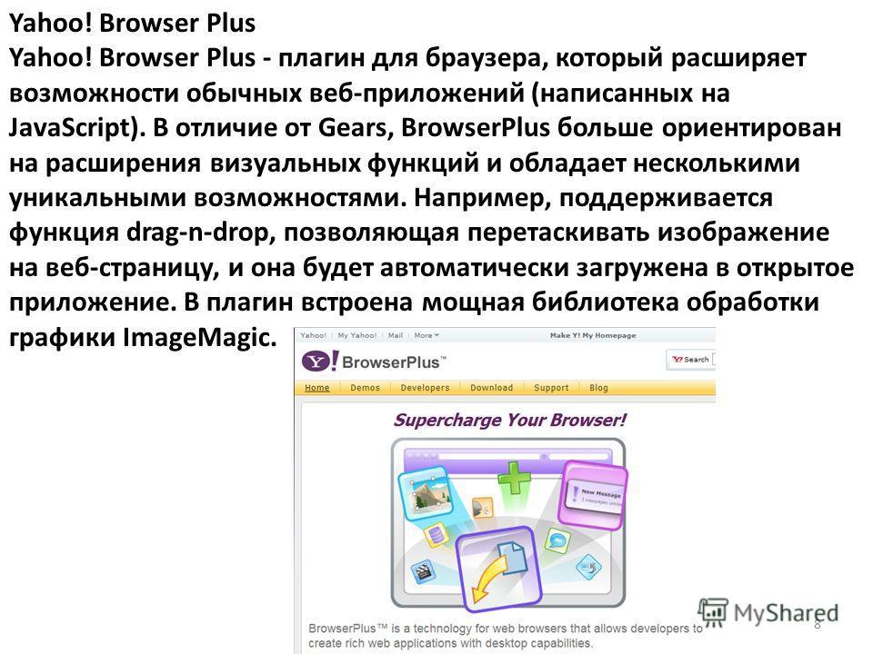 Yahoo! Browser Plus Yahoo! Browser Plus - плагин для браузера, который расширяет возможности обычных веб-приложений (написанных на JavaScript). В отличие от Gears, BrowserPlus больше ориентирован на расширения визуальных функций и обладает нескольким