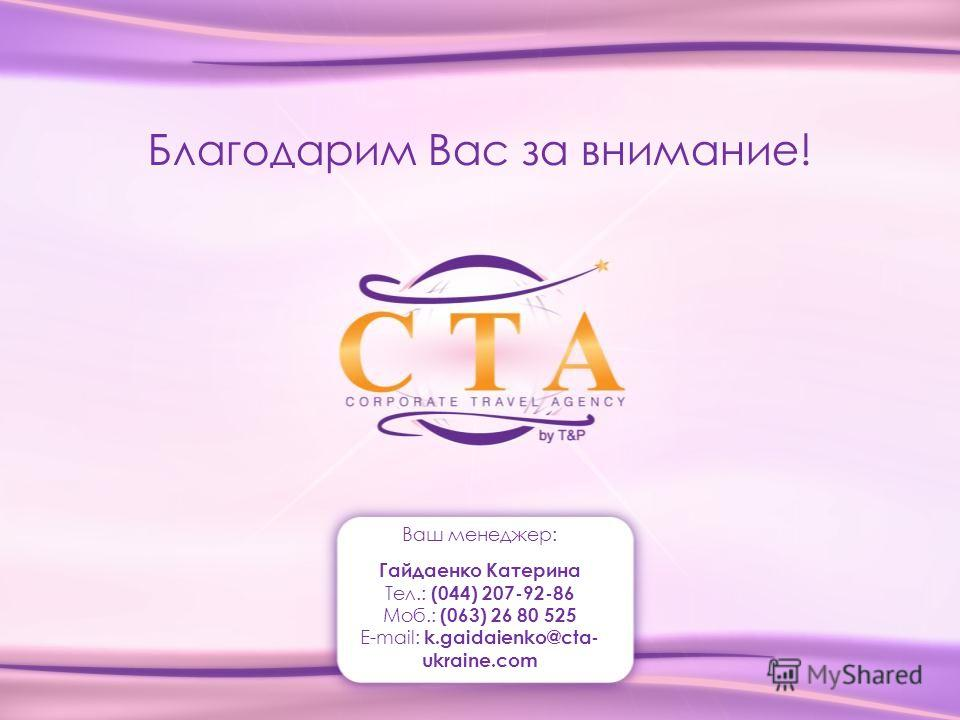 Благодарим Вас за внимание! Ваш менеджер: Гайдаенко Катерина Тел.: (044) 207-92-86 Моб.: (063) 26 80 525 E-mail: k.gaidaienko@cta- ukraine.com