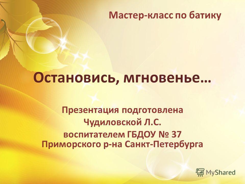 Остановись, мгновенье… Презентация подготовлена Чудиловской Л.С. воспитателем ГБДОУ 37 Приморского р-на Санкт-Петербурга Мастер-класс по батику