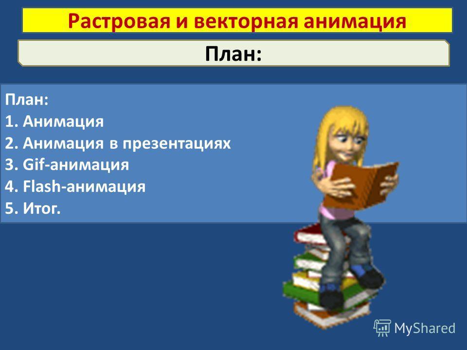 План: 1. Анимация 2. Анимация в презентациях 3. Gif-анимация 4. Flash-анимация 5. Итог. Растровая и векторная анимация