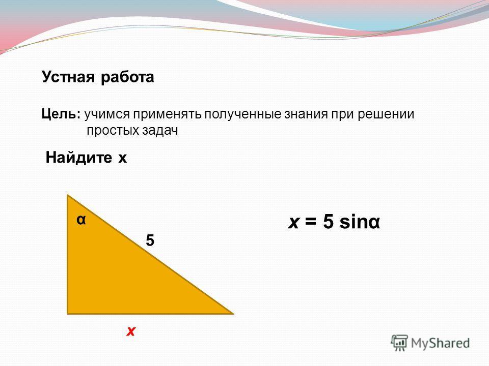 Устная работа Цель: учимся применять полученные знания при решении простых задач Найдите х 5 х α х = 5 sinα