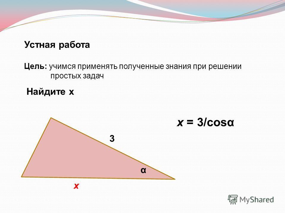Устная работа Цель: учимся применять полученные знания при решении простых задач Найдите х 3 х α х = 3/cosα