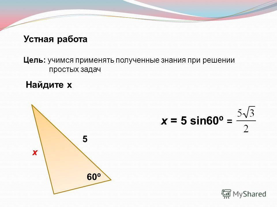 Устная работа Цель: учимся применять полученные знания при решении простых задач Найдите х 5 х 60 х = 5 sin60 =