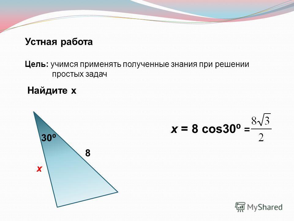 Устная работа Цель: учимся применять полученные знания при решении простых задач Найдите х 8 х 30 х = 8 cos30 =