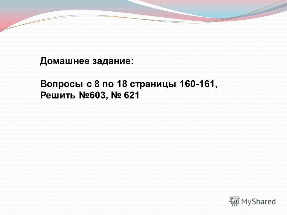 Домашнее задание: Вопросы с 8 по 18 страницы 160-161, Решить 603, 621