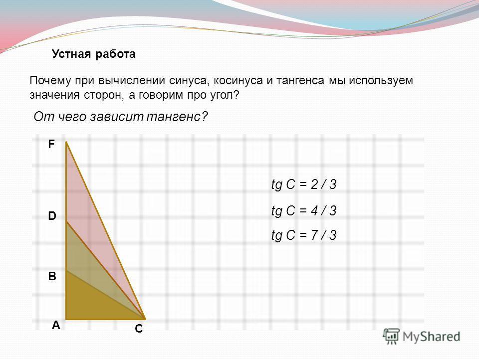 Устная работа Почему при вычислении синуса, косинуса и тангенса мы используем значения сторон, а говорим про угол? А В С D F От чего зависит тангенс? tg С = 2 / 3 tg С = 4 / 3 tg С = 7 / 3