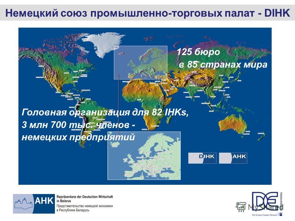Немецкий союз промышленно-торговых палат - DIHK 125 бюро в 85 странах мира Головная организация для 82 IHKs, 3 млн 700 тыс. членов - немецких предприятий