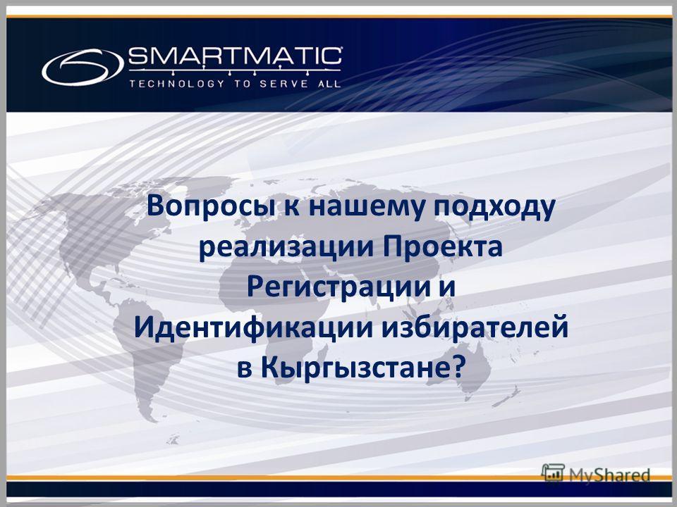 Вопросы к нашему подходу реализации Проекта Регистрации и Идентификации избирателей в Кыргызстане?