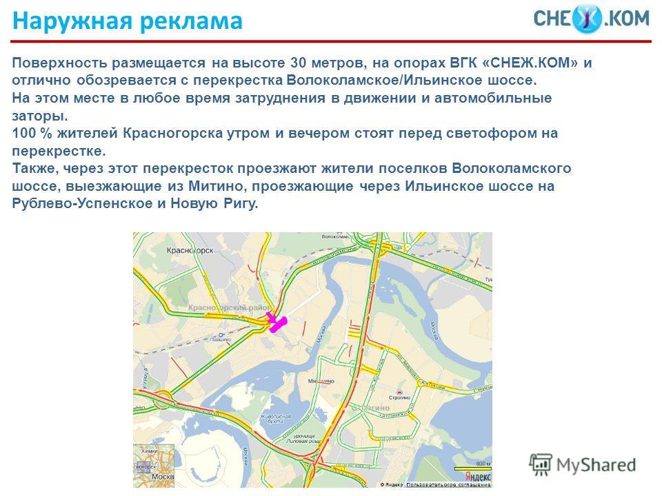 Поверхность размещается на высоте 30 метров, на опорах ВГК «СНЕЖ.КОМ» и отлично обозревается с перекрестка Волоколамское/Ильинское шоссе. На этом месте в любое время затруднения в движении и автомобильные заторы. 100 % жителей Красногорска утром и ве