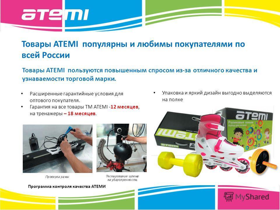 Товары ATEMI популярны и любимы покупателями по всей России Расширенные гарантийные условия для оптового покупателя. Гарантия на все товары ТМ ATEMI -12 месяцев, на тренажеры – 18 месяцев. Программа контроля качества АТЕМИ Товары ATEMI пользуются пов