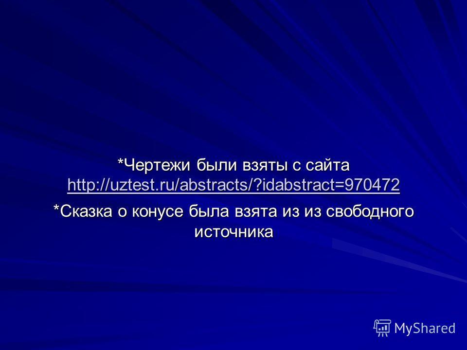 *Чертежи были взяты с сайта http://uztest.ru/abstracts/?idabstract=970472 http://uztest.ru/abstracts/?idabstract=970472 *Сказка о конусе была взята из из свободного источника