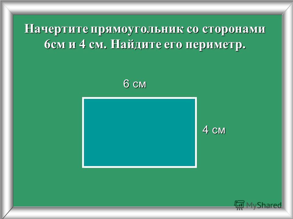 Начертите прямоугольник со сторонами 6см и 4 см. Найдите его периметр. 4 см 6 см 6 см