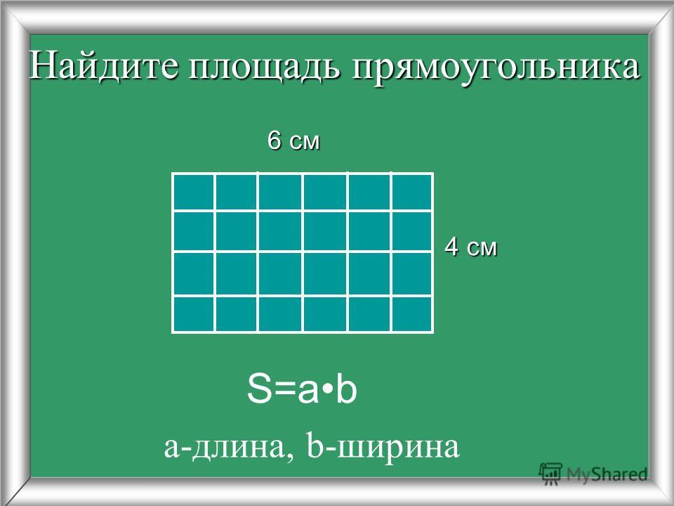 Найдите площадь прямоугольника 4 см 6 см 6 см S=ab а-длина, b-ширина