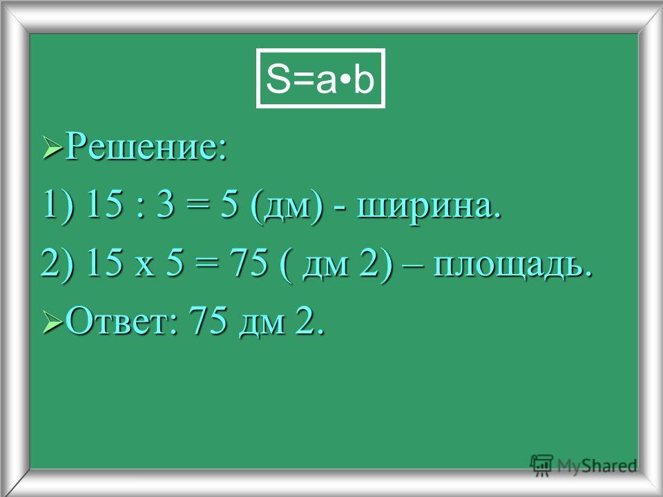 Решение: Решение: 1) 15 : 3 = 5 (дм) - ширина. 2) 15 х 5 = 75 ( дм 2) – площадь. Ответ: 75 дм 2. Ответ: 75 дм 2. S=ab