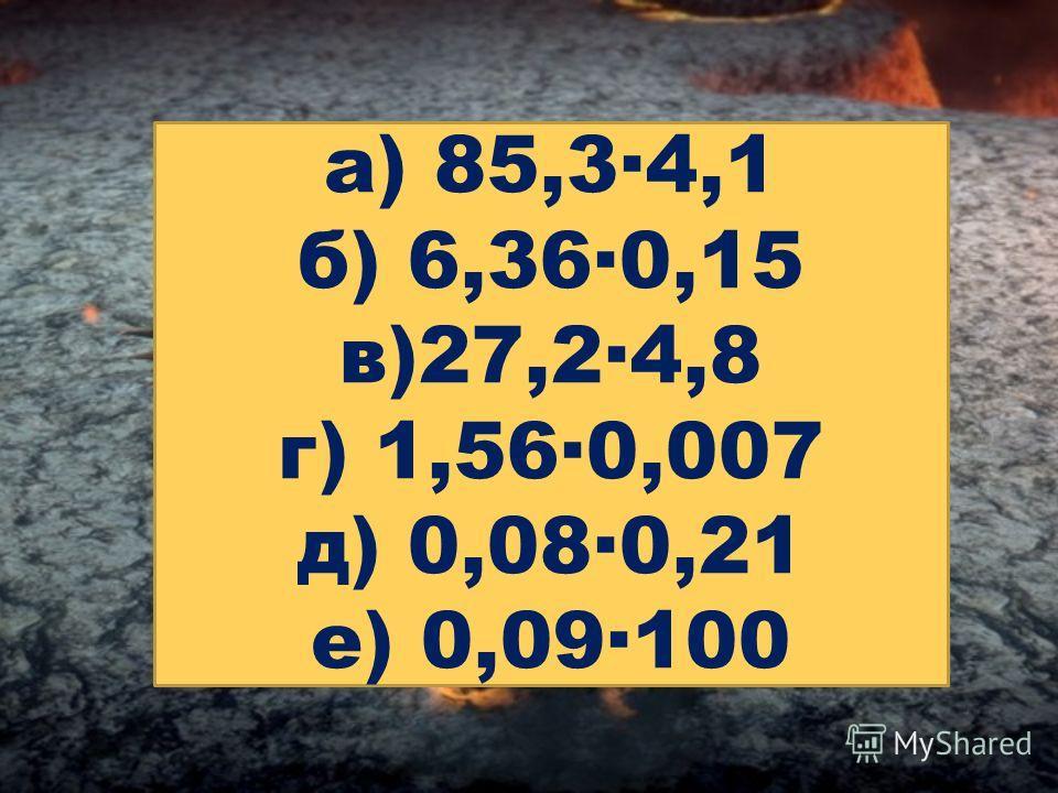 а) 85,3·4,1 б) 6,36·0,15 в)27,2·4,8 г) 1,56·0,007 д) 0,08·0,21 е) 0,09·100