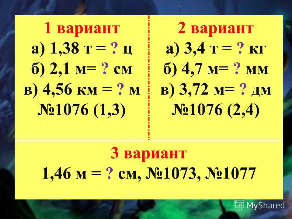 1 вариант а) 1,38 т = ? ц б) 2,1 м= ? см в) 4,56 км = ? м 1076 (1,3) 2 вариант а) 3,4 т = ? кг б) 4,7 м= ? мм в) 3,72 м= ? дм 1076 (2,4) 3 вариант 1,46 м = ? см, 1073, 1077