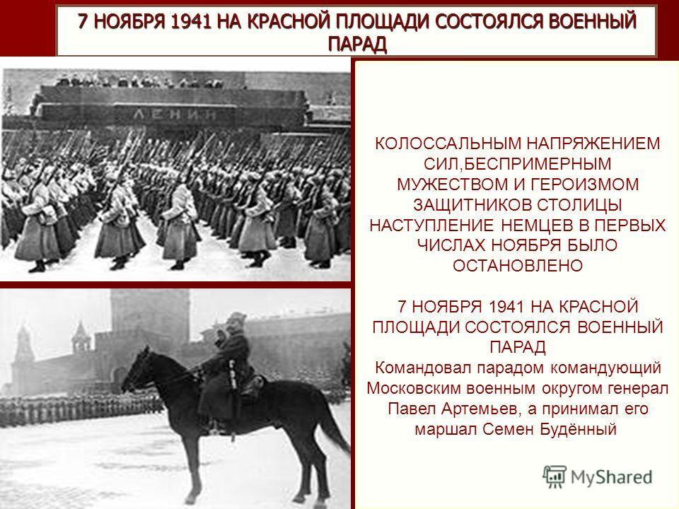 7 НОЯБРЯ 1941 НА КРАСНОЙ ПЛОЩАДИ СОСТОЯЛСЯ ВОЕННЫЙ ПАРАД КОЛОССАЛЬНЫМ НАПРЯЖЕНИЕМ СИЛ,БЕСПРИМЕРНЫМ МУЖЕСТВОМ И ГЕРОИЗМОМ ЗАЩИТНИКОВ СТОЛИЦЫ НАСТУПЛЕНИЕ НЕМЦЕВ В ПЕРВЫХ ЧИСЛАХ НОЯБРЯ БЫЛО ОСТАНОВЛЕНО 7 НОЯБРЯ 1941 НА КРАСНОЙ ПЛОЩАДИ СОСТОЯЛСЯ ВОЕННЫЙ
