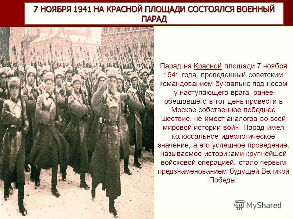 7 НОЯБРЯ 1941 НА КРАСНОЙ ПЛОЩАДИ СОСТОЯЛСЯ ВОЕННЫЙ ПАРАД Парад на Красной площади 7 ноября 1941 года, проведенный советским командованием буквально под носом у наступающего врага, ранее обещавшего в тот день провести в Москве собственное победное шес