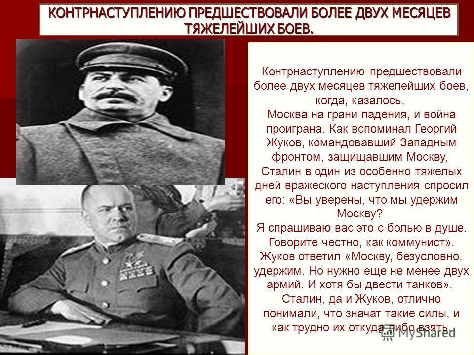 КОНТРНАСТУПЛЕНИЮ ПРЕДШЕСТВОВАЛИ БОЛЕЕ ДВУХ МЕСЯЦЕВ ТЯЖЕЛЕЙШИХ БОЕВ. Контрнаступлению предшествовали более двух месяцев тяжелейших боев, когда, казалось, Москва на грани падения, и война проиграна. Как вспоминал Георгий Жуков, командовавший Западным ф