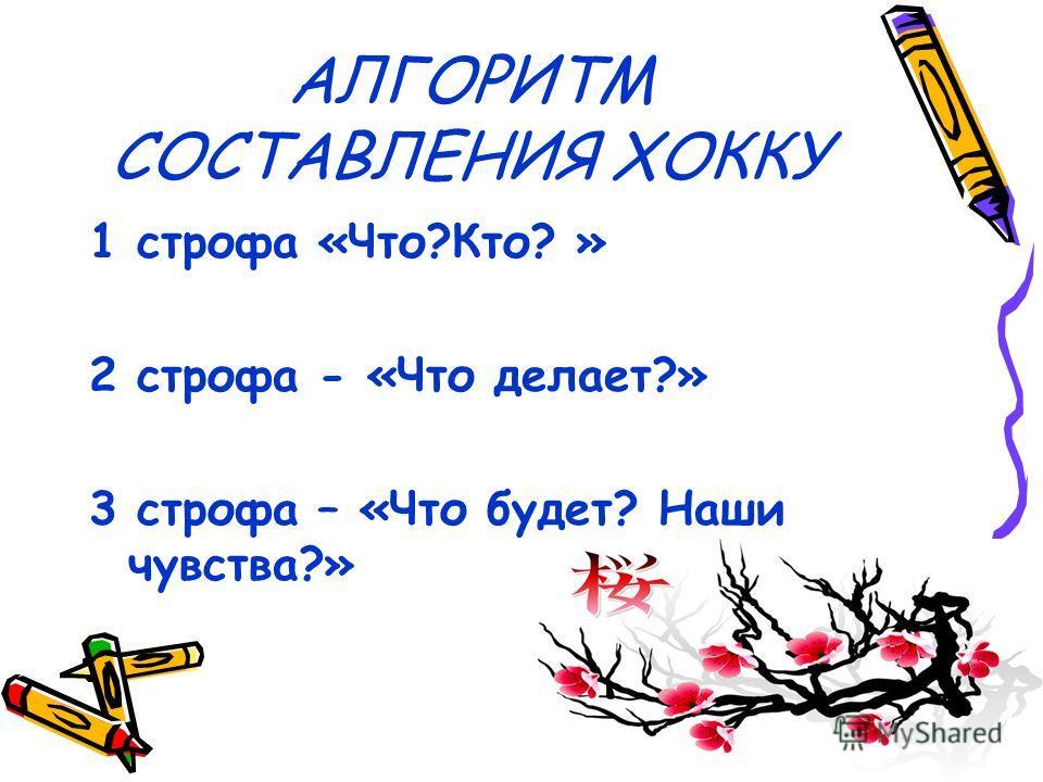 АЛГОРИТМ СОСТАВЛЕНИЯ ХОККУ 1 строфа «Что?Кто? » 2 строфа - «Что делает?» 3 строфа – «Что будет? Наши чувства?»