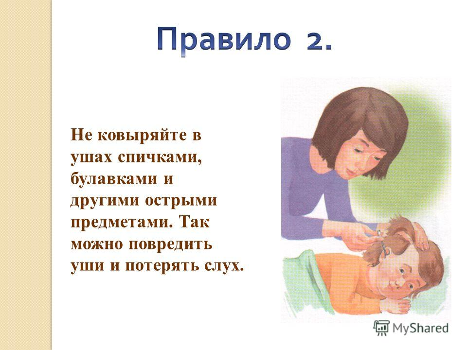 Не ковыряйте в ушах спичками, булавками и другими острыми предметами. Так можно повредить уши и потерять слух.