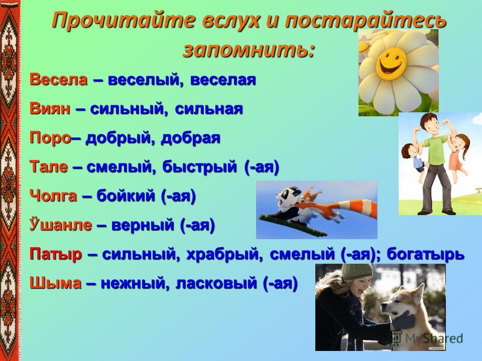 Прочитайте вслух и постарайтесь запомнить: Весела – веселый, веселая Виян – сильный, сильная Поро– добрый, добрая Тале – смелый, быстрый (-ая) Чолга – бойкий (-ая) Ӱ шанле – верный (-ая) Патыр – сильный, храбрый, смелый (-ая); богатырь Шыма – нежный,