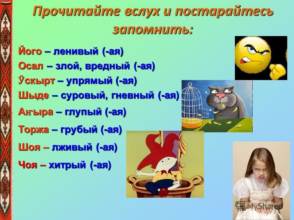 Прочитайте вслух и постарайтесь запомнить: Його – ленивый (-ая) Осал – злой, вредный (-ая) Ӱ скырт – упрямый (-ая) Шыде – суровый, гневный (-ая) А ҥ ыра – глупый (-ая) Торжа – грубый (-ая) Шоя – лживый (-ая) Чоя – хитрый (-ая)