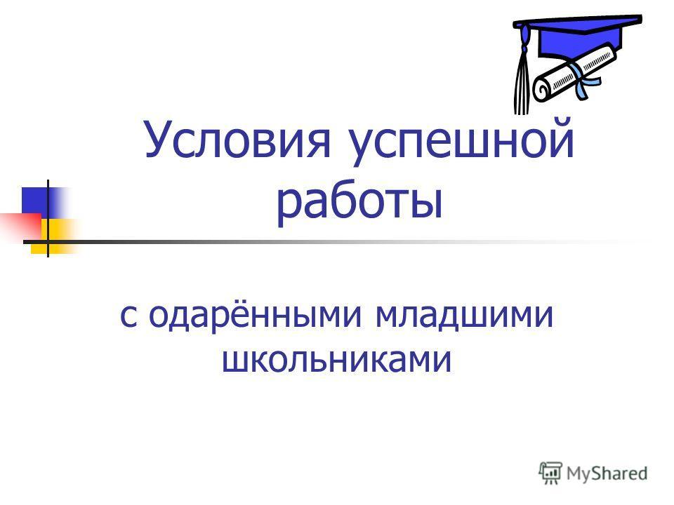 Условия успешной работы с одарёнными младшими школьниками