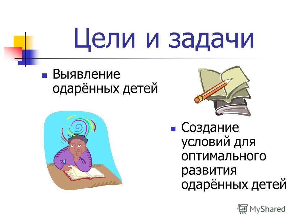 Цели и задачи Выявление одарённых детей Создание условий для оптимального развития одарённых детей