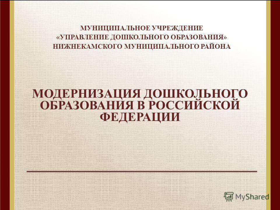 МОДЕРНИЗАЦИЯ ДОШКОЛЬНОГО ОБРАЗОВАНИЯ В РОССИЙСКОЙ ФЕДЕРАЦИИ МУНИЦИПАЛЬНОЕ УЧРЕЖДЕНИЕ «УПРАВЛЕНИЕ ДОШКОЛЬНОГО ОБРАЗОВАНИЯ» НИЖНЕКАМСКОГО МУНИЦИПАЛЬНОГО РАЙОНА