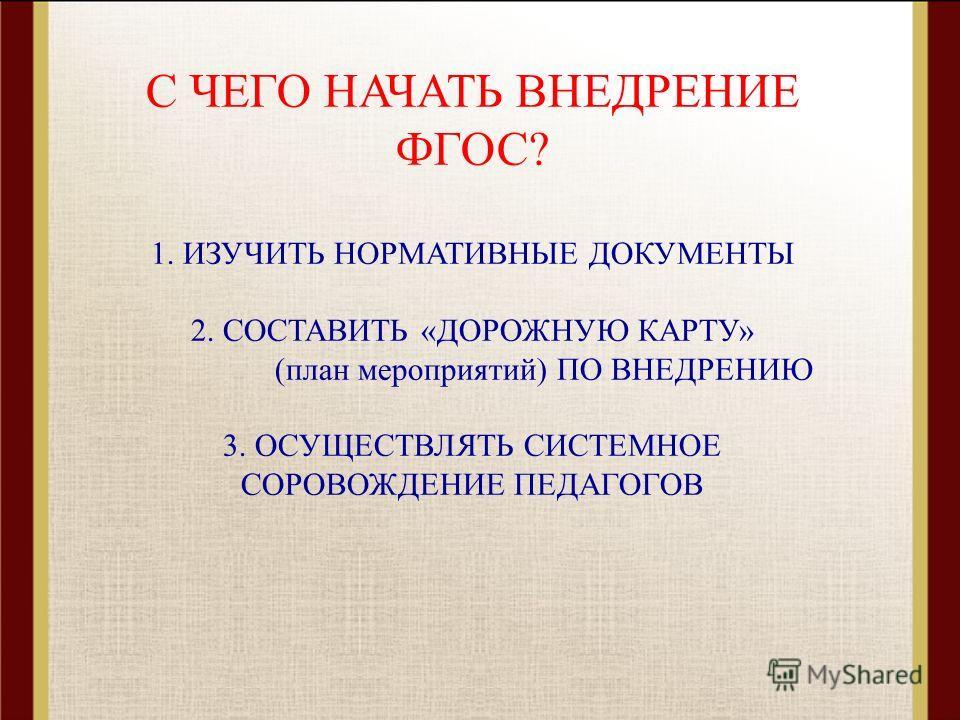 С ЧЕГО НАЧАТЬ ВНЕДРЕНИЕ ФГОС? 1. ИЗУЧИТЬ НОРМАТИВНЫЕ ДОКУМЕНТЫ 2. СОСТАВИТЬ «ДОРОЖНУЮ КАРТУ» (план мероприятий) ПО ВНЕДРЕНИЮ 3. ОСУЩЕСТВЛЯТЬ СИСТЕМНОЕ СОРОВОЖДЕНИЕ ПЕДАГОГОВ 1. ИЗУЧИТЬ НОРМАТИВНЫЕ ДОКУМЕНТЫ 2. СОСТАВИТЬ «ДОРОЖНУЮ КАРТУ» (план меропри