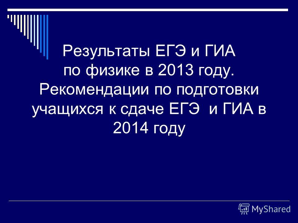 Результаты ЕГЭ и ГИА по физике в 2013 году. Рекомендации по подготовки учащихся к сдаче ЕГЭ и ГИА в 2014 году