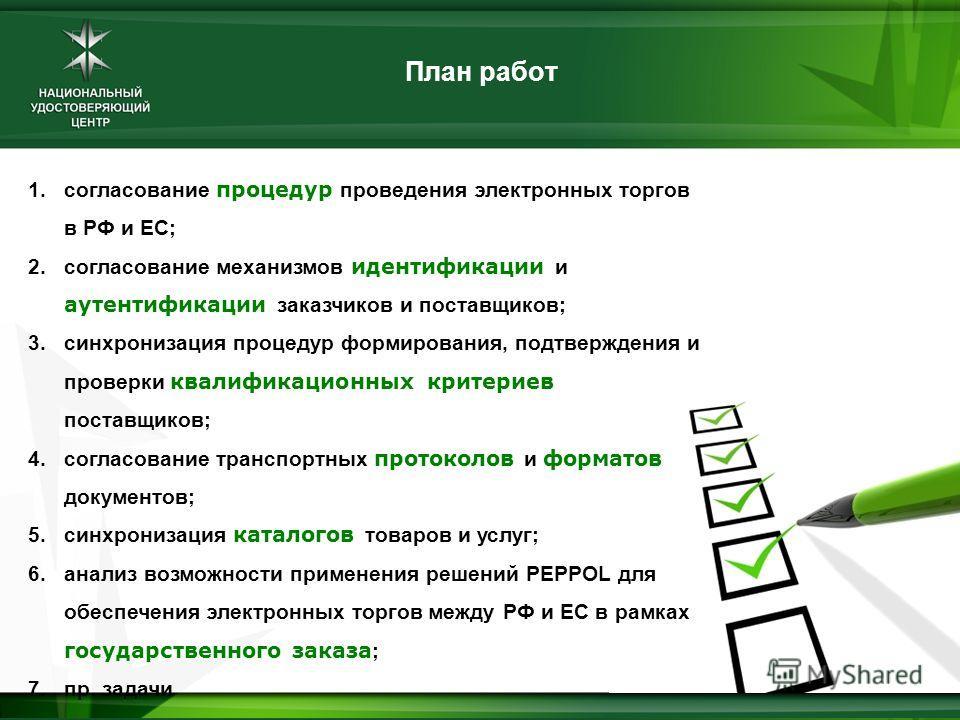 План работ 1.согласование процедур проведения электронных торгов в РФ и ЕС; 2.согласование механизмов идентификации и аутентификации заказчиков и поставщиков; 3.синхронизация процедур формирования, подтверждения и проверки квалификационных критериев