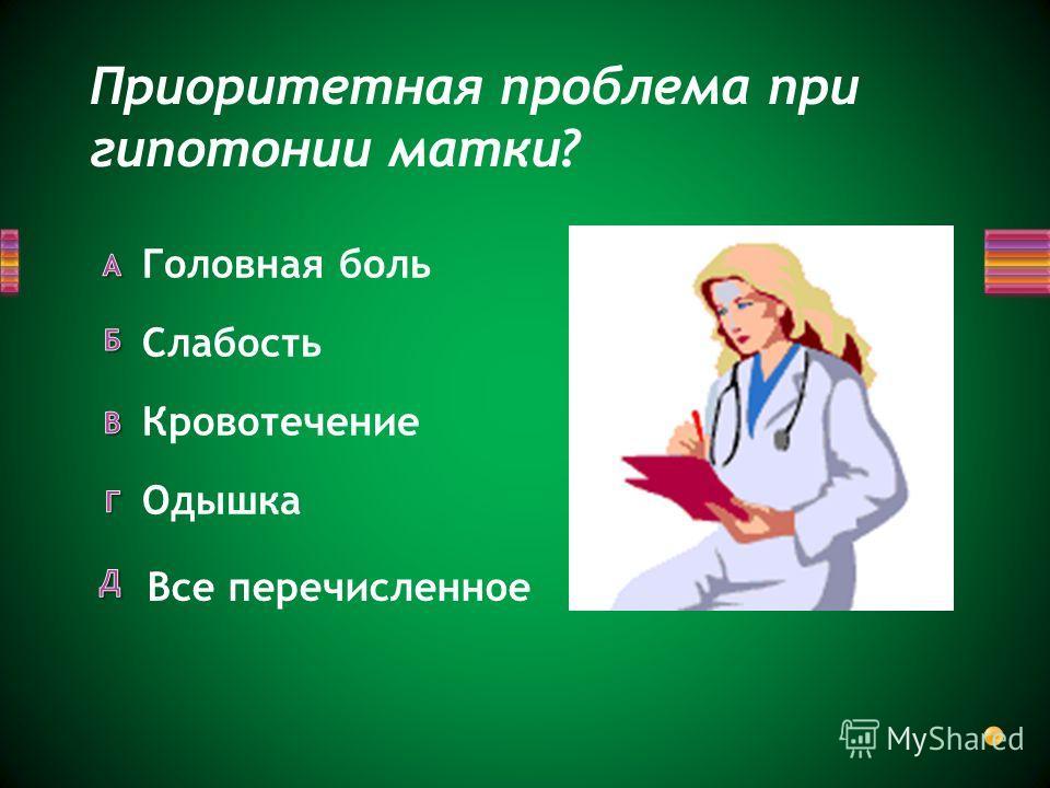 Приоритетная проблема при гипотонии матки? Все перечисленное Одышка Головная боль Слабость Кровотечение