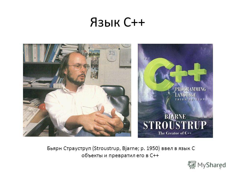Язык С++ 4 Бьярн Страуструп (Stroustrup, Bjarne; р. 1950) ввел в язык С объекты и превратил его в С++