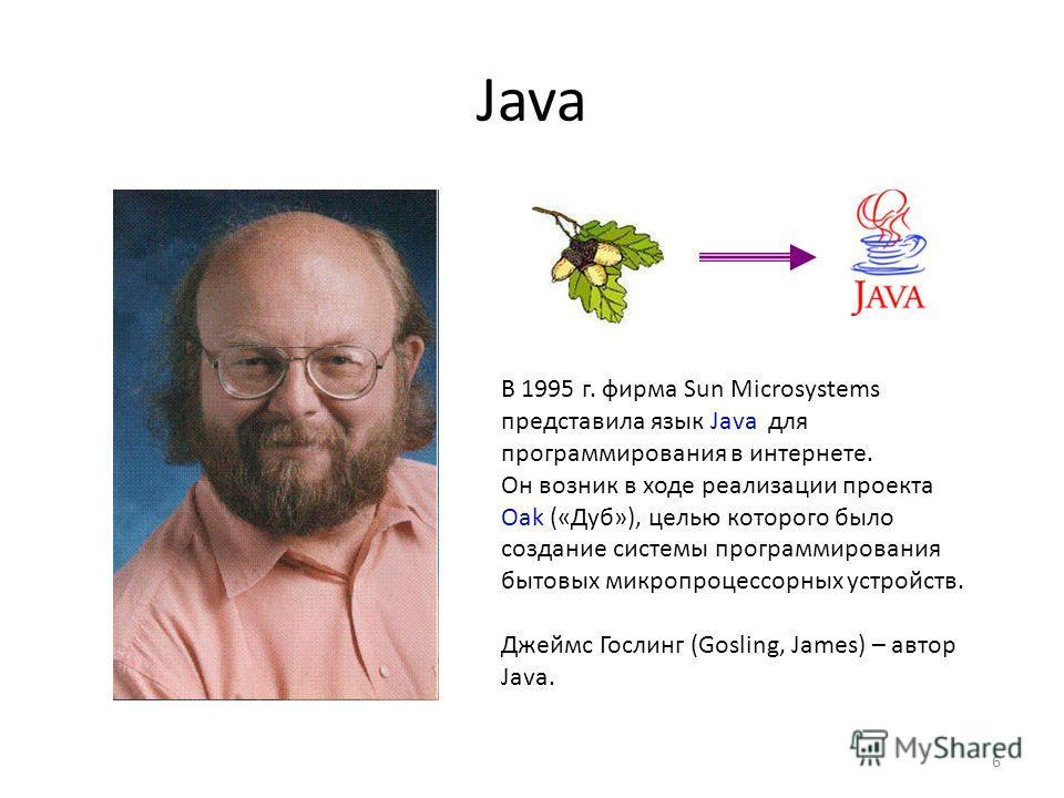 Java 6 В 1995 г. фирма Sun Microsystems представила язык Java для программирования в интернете. Он возник в ходе реализации проекта Oak («Дуб»), целью которого было создание системы программирования бытовых микропроцессорных устройств. Джеймс Гослинг