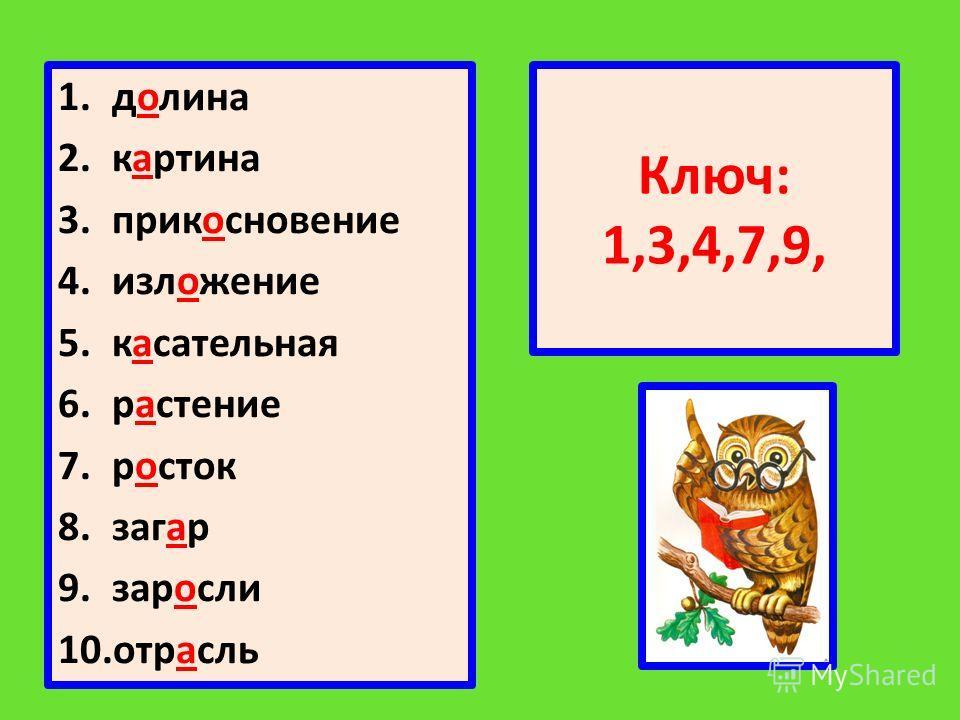 Ключ: 1,3,4,7,9, 1.долина 2.картина 3.прикосновение 4.изложение 5.касательная 6.растение 7.росток 8.загар 9.заросли 10.отрасль